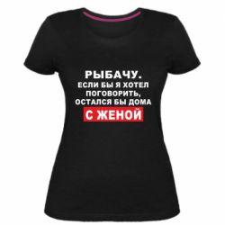 Жіноча стрейчева футболка Рибалю. Якби я хотів поговорити, був би дома з дружиною