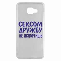 Чехол для Samsung A7 2016 СЕКСОМ ДРУЖБУ НЕ ИСПОРТИШЬ