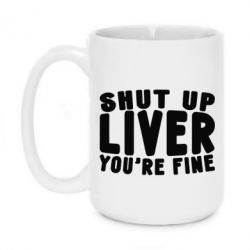 Кружка 420ml Shut up liver you're fine