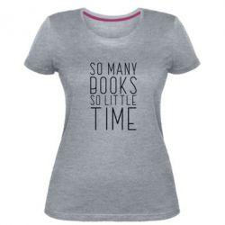 Жіноча стрейчева футболка Так багато книг так мало часу