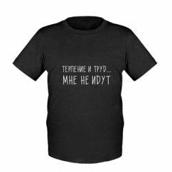 Дитяча футболка Терпіння і труд мені не йдуть