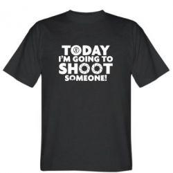 Футболка Today I'm going to SHOOT someone!