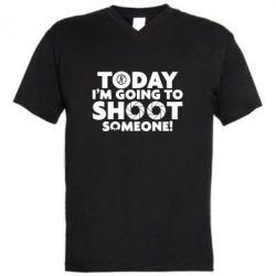Мужская футболка  с V-образным вырезом Today I'm going to SHOOT someone!