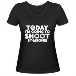 Женская футболка с V-образным вырезом Today I'm going to SHOOT someone!