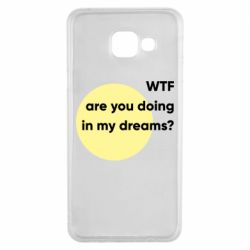 Чехол для Samsung A3 2016 Wtf are you doing in my dreams?