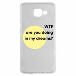 Чехол для Samsung A5 2016 Wtf are you doing in my dreams?