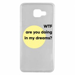 Чехол для Samsung A7 2016 Wtf are you doing in my dreams?