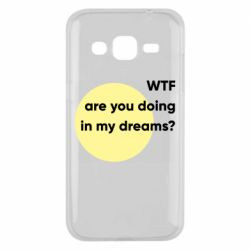 Чехол для Samsung J2 2015 Wtf are you doing in my dreams?