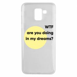 Чехол для Samsung J6 Wtf are you doing in my dreams?