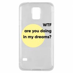 Чехол для Samsung S5 Wtf are you doing in my dreams?