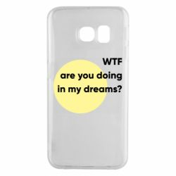 Чехол для Samsung S6 EDGE Wtf are you doing in my dreams?