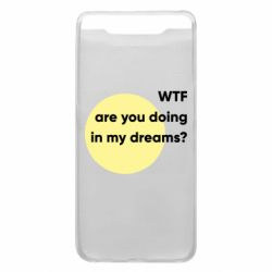 Чехол для Samsung A80 Wtf are you doing in my dreams?