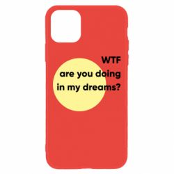 Чехол для iPhone 11 Wtf are you doing in my dreams?