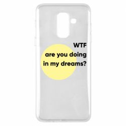 Чехол для Samsung A6+ 2018 Wtf are you doing in my dreams?