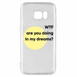 Чехол для Samsung S7 Wtf are you doing in my dreams?