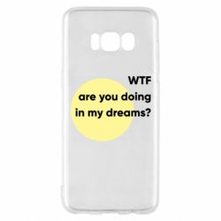 Чехол для Samsung S8 Wtf are you doing in my dreams?