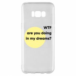 Чехол для Samsung S8+ Wtf are you doing in my dreams?