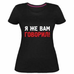 Женская стрейчевая футболка Я же вам говорил !
