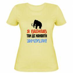 Жіноча футболка Я Вижив Там Де Мамонти Замерзли