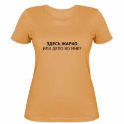 Женская футболка Здесь жарко или дело во мне?