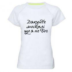 Женская спортивная футболка Дякуйте, москалі, що я не Бог - FatLine