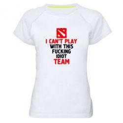 Жіноча спортивна футболка I can't play with this fucking idiot team Dota