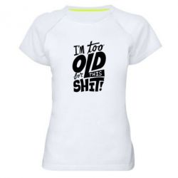 Женская спортивная футболка I'm too old for this shit - FatLine