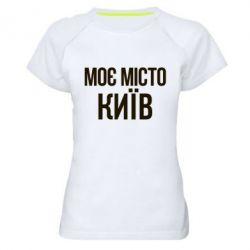 Женская спортивная футболка Моє місто Київ - FatLine