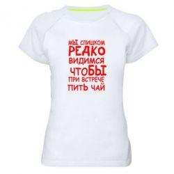 Женская спортивная футболка Мы слишком редко видимся, что бы при встрече пить чай - FatLine