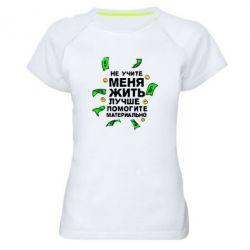 Женская спортивная футболка Не учите меня жить, лучше помогите материально - FatLine