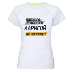 Женская спортивная футболка Плохого человека Ларисой не назовут - FatLine