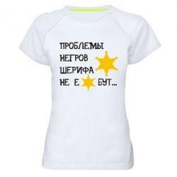 Женская спортивная футболка Проблемы негров шерифа не е*бут - FatLine