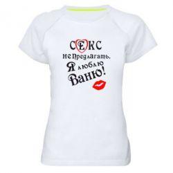 Женская спортивная футболка Секс не предлагать, я люблю Ваню! - FatLine