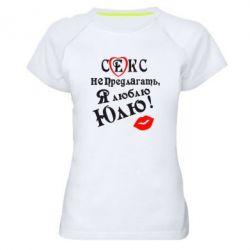 Женская спортивная футболка Секс не предлагать, я люблю Юлю! - FatLine