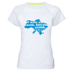 Женская спортивная футболка Я живу на своїй, Богом даній, землі! - FatLine