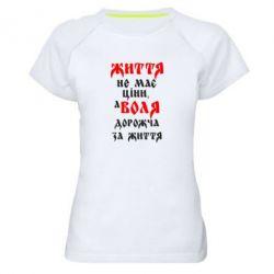 Женская спортивная футболка Життя не має ціни, а Воля дорожча за життя! - FatLine