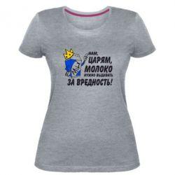 Жіноча стрейчева футболка Царям треба видавати молоко за шкідливість