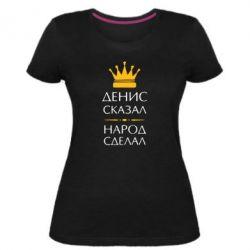 Жіноча стрейчева футболка Денис сказав - народ зробив