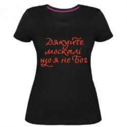 Жіноча стрейчева футболка Дякуйте, москалі, що я не Бог