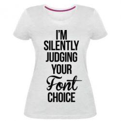 Женская стрейчевая футболка I'm silently judging your Font choice - FatLine