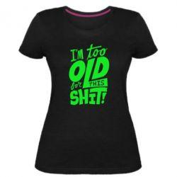 Женская стрейчевая футболка I'm too old for this shit - FatLine