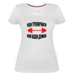 Женская стрейчевая футболка Иди тренеруйся или вали домой!