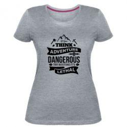 Жіноча стрейчева футболка If you think adventure is dangerous try routine it's lethal