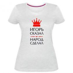 Женская стрейчевая футболка Игорь сказал - народ сделал - FatLine