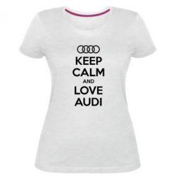 Женская стрейчевая футболка Keep Calm and Love Audi