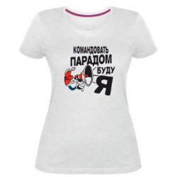 Женская стрейчевая футболка Командовать парадом буду я!