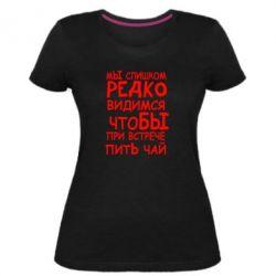 Женская стрейчевая футболка Мы слишком редко видимся, что бы при встрече пить чай - FatLine
