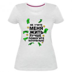 Женская стрейчевая футболка Не учите меня жить, лучше помогите материально