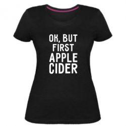 Жіноча стрейчева футболка Ok, but first Apple Cider