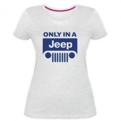 Женская стрейчевая футболка Only in a Jeep - FatLine